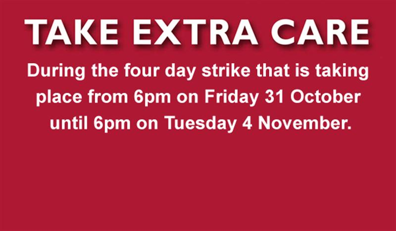 Take Extra Care during the four day strike that is taking place from 6pm on Friday 31st October until 6pm on Tuesday 4 November