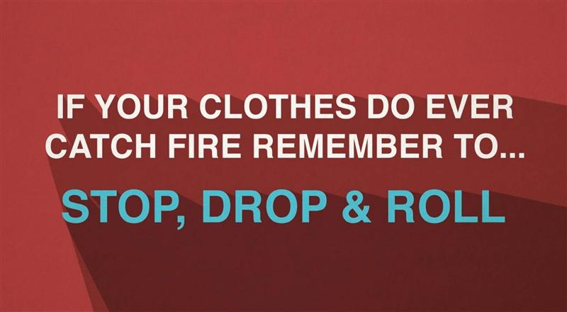 If your clothes catch fire, stop drop and roll